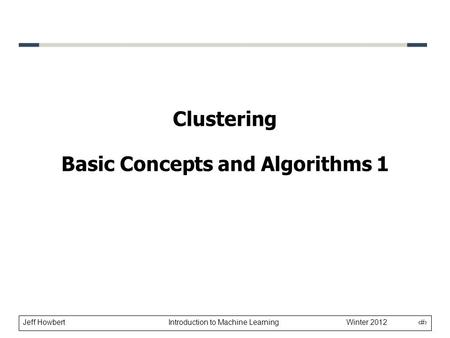 Jeff Howbert Introduction to Machine Learning Winter 2012 1 Clustering Basic Concepts and Algorithms 1.