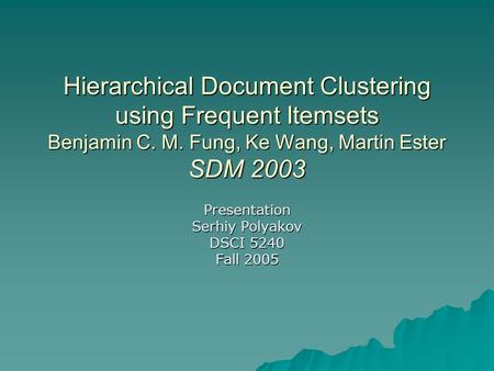 Hierarchical Document Clustering using Frequent Itemsets Benjamin C. M. Fung, Ke Wang, Martin Ester SDM 2003 Presentation Serhiy Polyakov DSCI 5240 Fall.