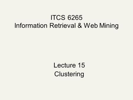 ITCS 6265 Information Retrieval & Web Mining Lecture 15 Clustering.