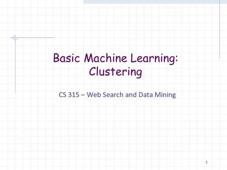 Basic Machine Learning: Clustering CS 315 – Web Search and Data Mining 1.