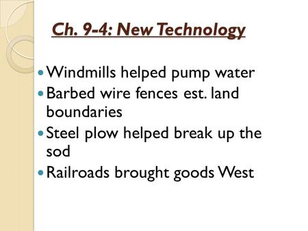 Ch. 9-4: New Technology Windmills helped pump water Barbed wire fences est. land boundaries Steel plow helped break up the sod Railroads brought goods.