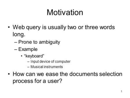"1 Motivation Web query is usually two or three words long. –Prone to ambiguity –Example ""keyboard"" –Input device of computer –Musical instruments How can."