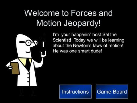 Welcome to Forces and Motion Jeopardy! I'm your happenin' host Sal the Scientist! Today we will be learning about the Newton's laws of motion! He was.