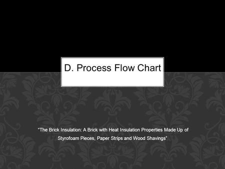 "D. Process Flow Chart ""The Brick Insulation: A Brick with Heat Insulation Properties Made Up of Styrofoam Pieces, Paper Strips and Wood Shavings"""