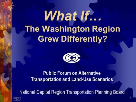 DRAFT 10-20-04 1 What If… The Washington Region Grew Differently? Public Forum on Alternative Transportation and Land-Use Scenarios National Capital Region.