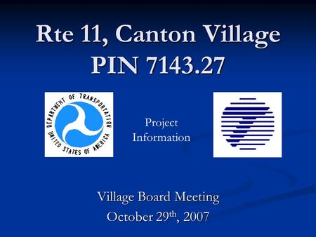 Rte 11, Canton Village PIN 7143.27 Village Board Meeting October 29 th, 2007 Project Information.