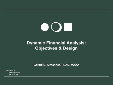 Presented at: 1998 DFA Seminar July 13-14, 1998 Presented at: 1998 DFA Seminar July 13-14, 1998 lmn Dynamic Financial Analysis: Objectives & Design Gerald.