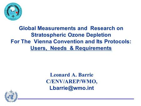 Global Measurements and Research on Stratospheric Ozone Depletion For The Vienna Convention and Its Protocols: Users, Needs & Requirements Leonard A. Barrie.