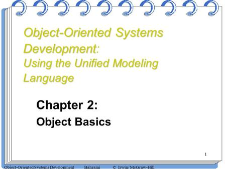 1 Object-Oriented Systems Development Bahrami © Irwin/ McGraw-Hill Chapter 2: Object Basics Object-Oriented Systems Development Using the Unified Modeling.