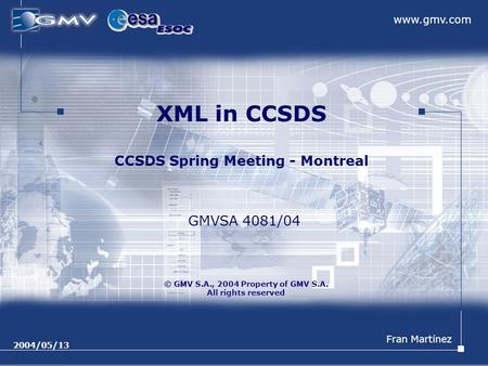Www.gmv.com © GMV S.A., 2004 Property of GMV S.A. All rights reserved 2004/05/13 XML in CCSDS CCSDS Spring Meeting - Montreal Fran Martínez GMVSA 4081/04.