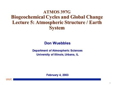 1 UIUC ATMOS 397G Biogeochemical Cycles and Global Change Lecture 5: Atmospheric Structure / Earth System Don Wuebbles Department of Atmospheric Sciences.