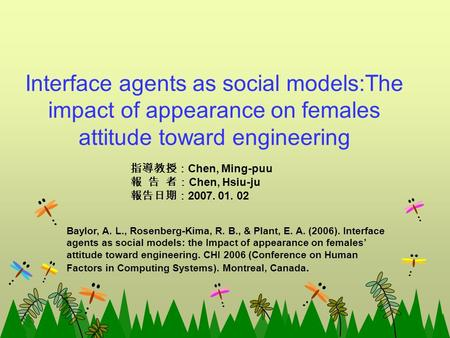 Interface agents as social models:The impact of appearance on females attitude toward engineering 指導教授: Chen, Ming-puu 報 告 者: Chen, Hsiu-ju 報告日期: 2007.