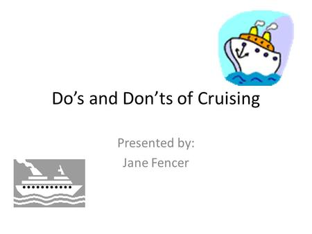 Do's and Don'ts of Cruising Presented by: Jane Fencer.