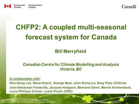 CHFP2: A coupled multi-seasonal forecast system for Canada Bill Merryfield Canadian Centre for Climate Modelling and Analysis Victoria, BC In collaboration.
