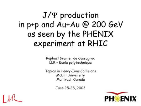 J/  production in p+p and 200 GeV as seen by the PHENIX experiment at RHIC Raphaël Granier de Cassagnac LLR – Ecole polytechnique Topics in Heavy-Ions.