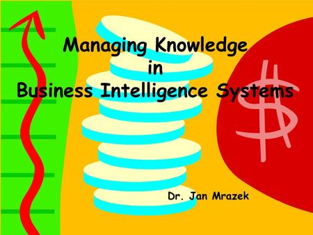 Managing Knowledge in Business Intelligence Systems Dr. Jan Mrazek.
