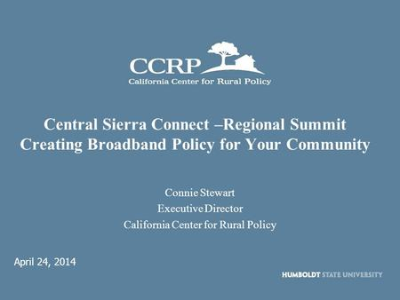 Central Sierra Connect –Regional Summit Creating Broadband Policy for Your Community Connie Stewart Executive Director California Center for Rural Policy.