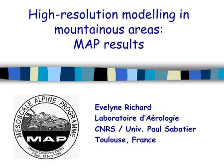 High-resolution modelling in mountainous areas: MAP results Evelyne Richard Laboratoire d'Aérologie CNRS / Univ. Paul Sabatier Toulouse, France.