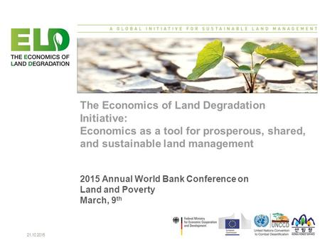 Seite 121.10.2015 The Economics of Land Degradation Initiative: Economics as a tool for prosperous, shared, and sustainable land management 2015 Annual.