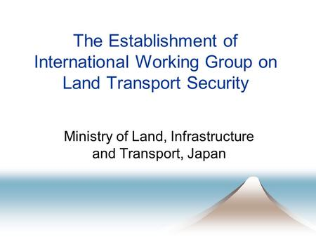 The Establishment of International Working Group on Land Transport Security Ministry of Land, Infrastructure and Transport, Japan.