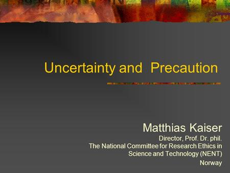 Uncertainty and Precaution Matthias Kaiser Director, Prof. Dr. phil. The National Committee for Research Ethics in Science and Technology (NENT) Norway.