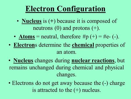 Electron Configuration Nucleus is (+) because it is composed of neutrons (0) and protons (+). Atoms = neutral, therefore #p (+) = #e- (-). Electrons determine.