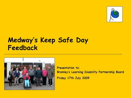 Medway's Keep Safe Day Feedback Presentation to; Bromley's Learning Disability Partnership Board Friday 17th July 2009.