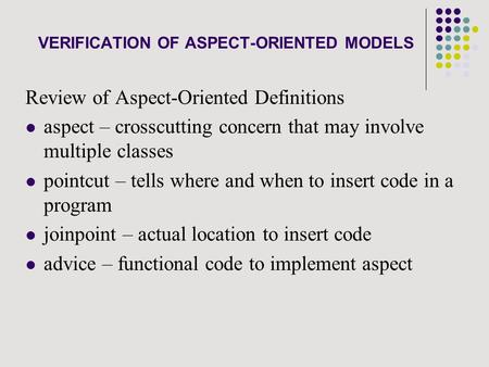 VERIFICATION OF ASPECT-ORIENTED MODELS Review of Aspect-Oriented Definitions aspect – crosscutting concern that may involve multiple classes pointcut –