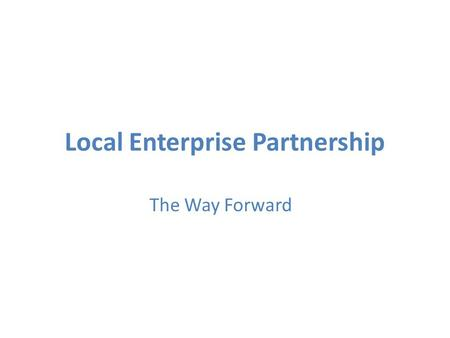 Local Enterprise Partnership The Way Forward. Current status of LEP proposition Proposal went in early September White Paper on localism setting out role.