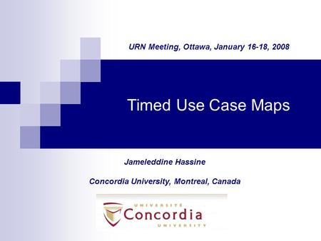 Timed Use Case Maps Jameleddine Hassine Concordia University, Montreal, Canada URN Meeting, Ottawa, January 16-18, 2008.