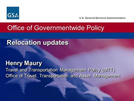 Office of Governmentwide Policy U.S. General Services Administration Relocation updates Henry Maury Travel and Transportation Management Policy (MTT) Office.