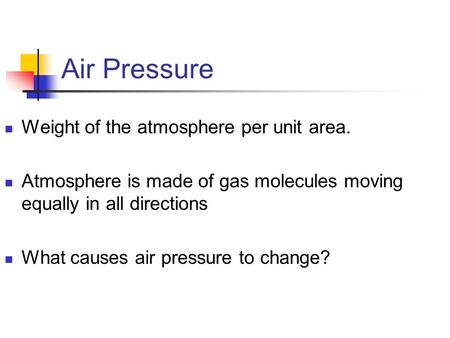 Air Pressure Weight of the atmosphere per unit area. Atmosphere is made of gas molecules moving equally in all directions What causes air pressure to change?