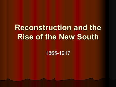 Reconstruction and the Rise of the New South 1865-1917.