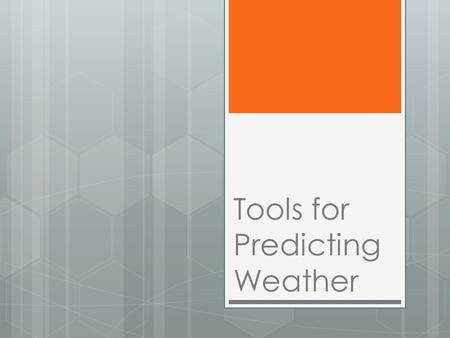 Tools for Predicting Weather Predicting Weather  Observation: process of watching and noting what occurs.  Prediction: proposed explanation based on.