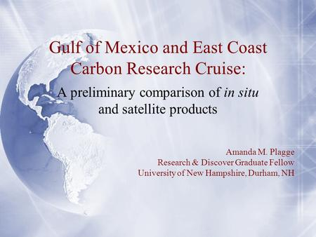 Gulf of Mexico and East Coast Carbon Research Cruise: A preliminary comparison of in situ and satellite products Amanda M. Plagge Research & Discover Graduate.