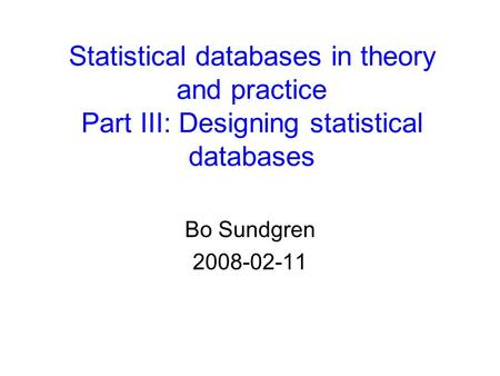 Statistical databases in theory and practice Part III: Designing statistical databases Bo Sundgren 2008-02-11.