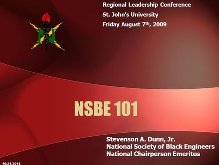 10/21/2015 NSBE 101 Stevenson A. Dunn, Jr. National Society of Black Engineers National Chairperson Emeritus Regional Leadership Conference St. John's.