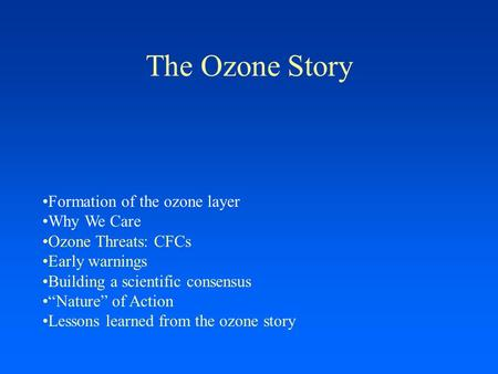 "The Ozone Story Formation of the ozone layer Why We Care Ozone Threats: CFCs Early warnings Building a scientific consensus ""Nature"" of Action Lessons."