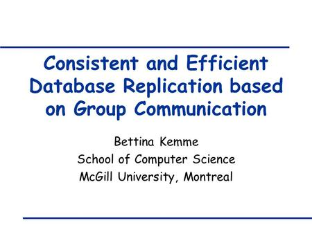 Consistent and Efficient Database Replication based on Group Communication Bettina Kemme School of Computer Science McGill University, Montreal.
