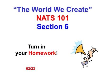 "02/23 Turn in your Homework! ""The World We Create"" NATS 101 Section 6."