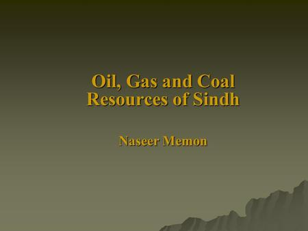 Oil, Gas and Coal Resources of Sindh Naseer Memon.