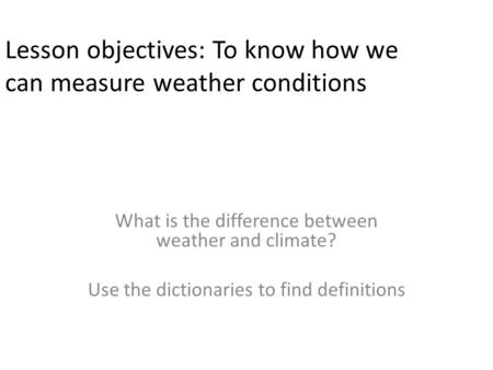 Lesson objectives: To know how we can measure weather conditions What is the difference between weather and climate? Use the dictionaries to find definitions.
