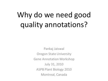 Why do we need good quality annotations? Pankaj Jaiswal Oregon State University Gene Annotation Workshop July 31, 2010 ASPB Plant Biology 2010 Montreal,