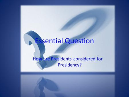 Essential Question How are Presidents considered for Presidency?