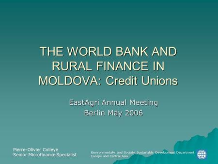 Environmentally and Socially Sustainable Development Department Europe and Central Asia THE WORLD BANK AND RURAL FINANCE IN MOLDOVA: Credit Unions EastAgri.