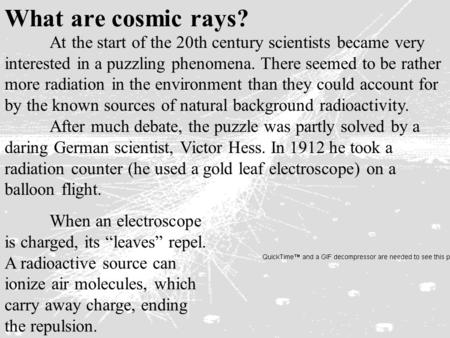 At the start of the 20th century scientists became very interested in a puzzling phenomena. There seemed to be rather more radiation in the environment.