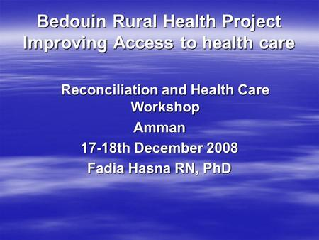 Bedouin Rural Health Project Improving Access to health care Reconciliation and Health Care Workshop Amman 17-18th December 2008 Fadia Hasna RN, PhD.