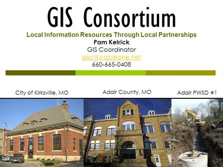 GIS Consortium City of Kirksville, MO Adair County, MO Adair PWSD #1 Local Information Resources Through Local Partnerships Pam Kelrick GIS Coordinator.