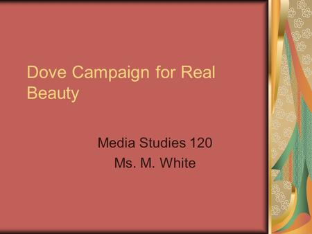 Dove Campaign for Real Beauty Media Studies 120 Ms. M. White.