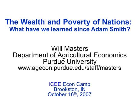 The Wealth and Poverty of Nations: What have we learned since Adam Smith? Will Masters Department of Agricultural Economics Purdue University www.agecon.purdue.edu/staff/masters.